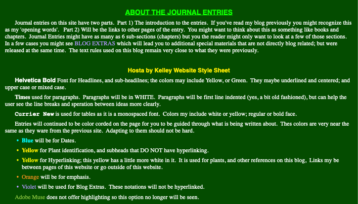 About the Journal Entries Journal entries on this site have two parts. Part 1) The introduction to the entries. If you've read my blog previously you might recognize this as my 'opening words'. Part 2) Will be the links to other pages of the entry. You might want to think about this as something like books and chapters. Journal Entries might have as many as 6 sub-sections (chapters) but you the reader might only want to look at a few of those sections. In a few cases you might see BLOG EXTRAS which will lead you to additional special materials that are not directly blog related; but were released at the same time. The text rules used on this blog remain very close to what they were previously. Hosta by Kelley Website Style Sheet Helvetica Bold Font for Headlines, and sub-headilnes; the colors may include Yellow, or Green. They maybe underlined and centered; and upper case or mixed case. Times used for paragraphs. Paragraphs will be in WHITE. Paragraphs will be first line indented (yes, a bit old fashioned), but can help the user see the line breaks and speration between ideas more clearly. Currier New is used for tables as it is a monospaced font. Colors my include white or yellow; regular or bold face. Entries will continued to be color corded on the page for you to be guided through what is being written about. Thes colors are very near the same as they ware from the previous site. Adapting to them should not be hard. Blue will be for Dates. Yellow for Plant identification, and subheads that DO NOT have hyperlinking. Yellow for Hyperlinking; this yellow has a little more white in it. It is used for plants, and other references on this blog, Links my be between pages of this website or go outside of this website. Orange will be for emphasis. Violet will be used for Blog Extras. These notations will not be hyperlinked. Adobe Muse does not offer highlighting so this option no longer will be seen.
